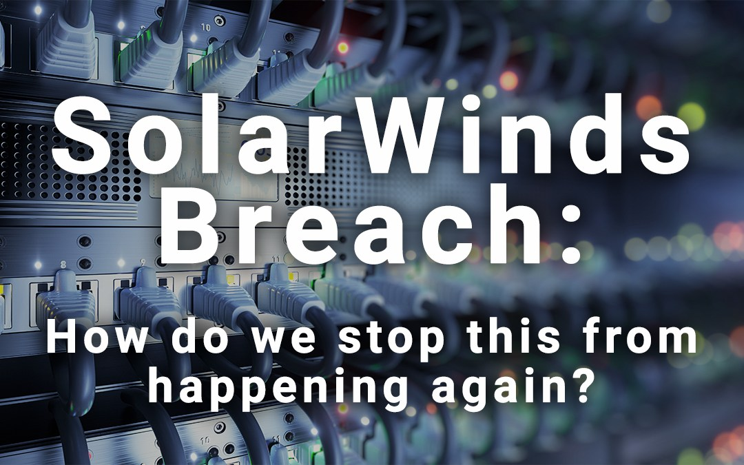 SolarWinds Breach: How do we stop this from happening again?