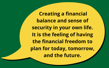 Yellow speech bubble with the words: Creating a financial balance and sense of security in your own life. It is the feeling of having the financial freedom to plan for today, tomorrow, and the future.