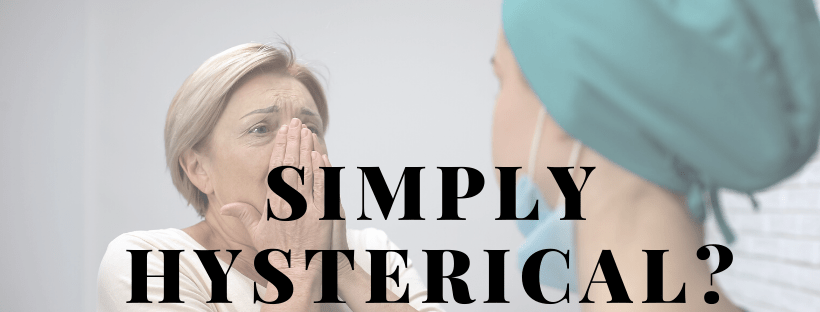 "2 women - one is a patient, the other is a medical profession. The patient is holding her face clearly in distress. The overlaid text says ""simply hysterical'?"