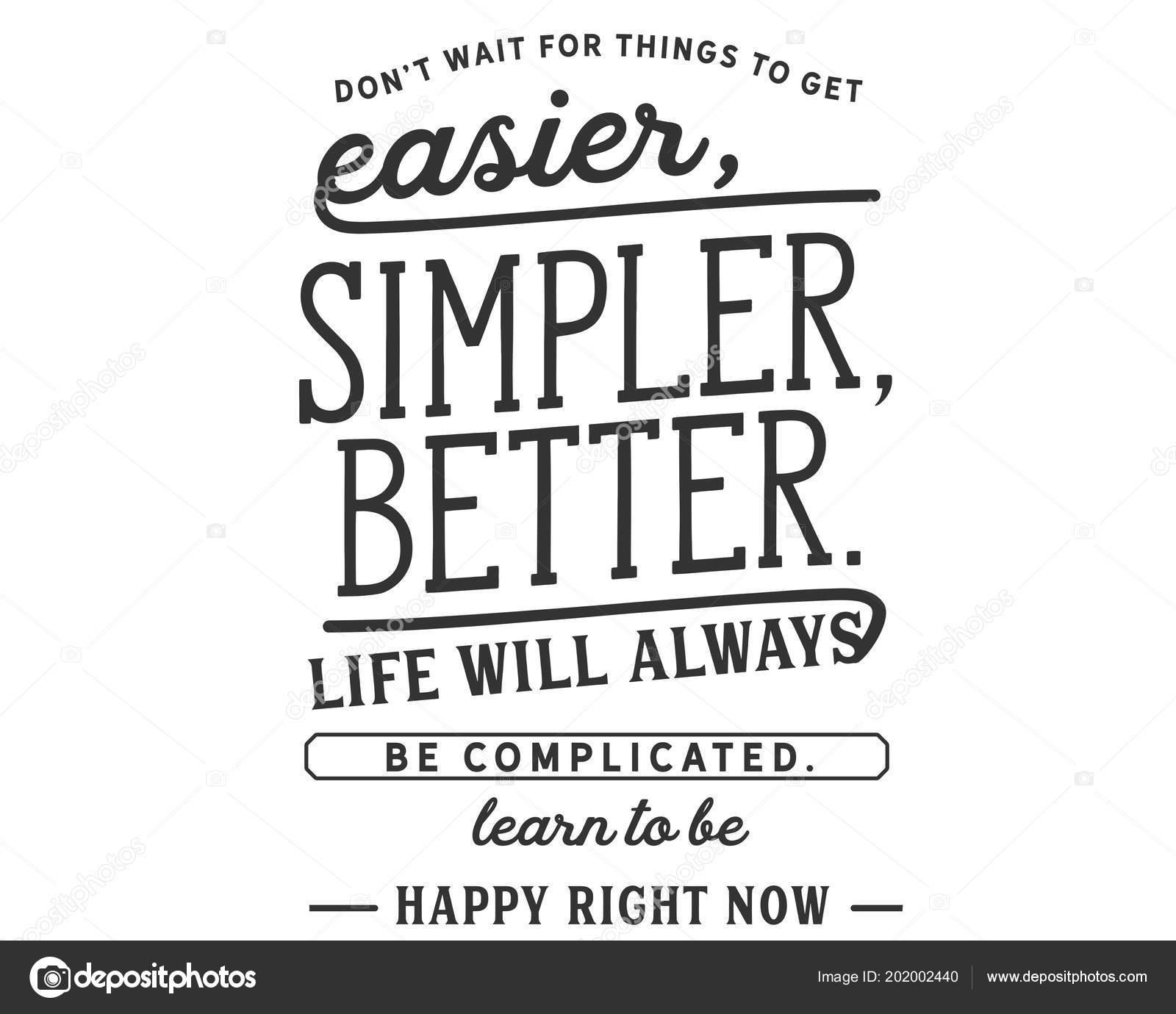 n attendez pas pour les choses pour obtenir de plus facile plus simple mieux la vie sera toujours compliquee apprendre a etre heureux en ce moment