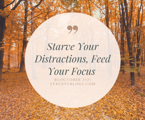 feed your focus, starve your distractions
