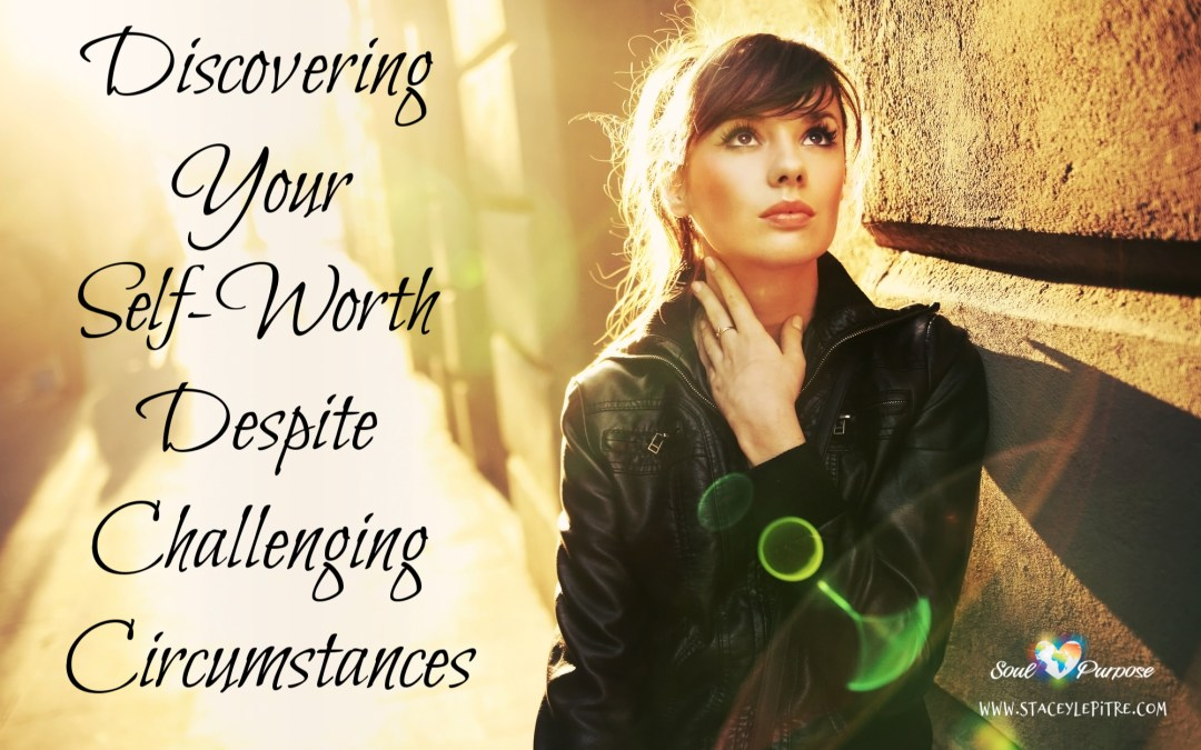 Discovering Your Self-Worth Despite Challenging Circumstances
