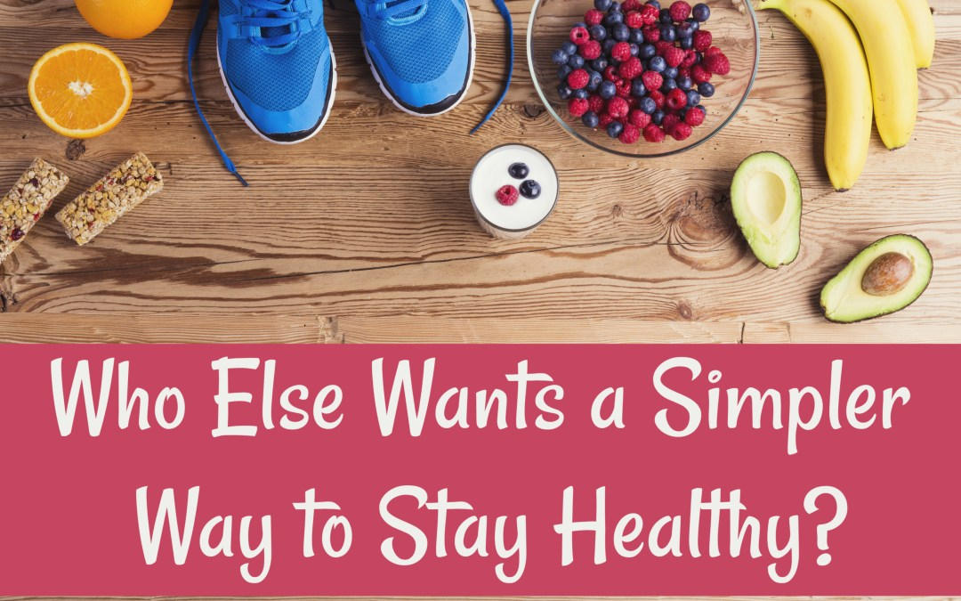 Who Else Wants a Simpler Way to Stay Healthy