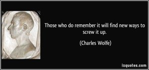 quote-those-who-do-remember-it-will-find-new-ways-to-screw-it-up-charles-wolfe-355432