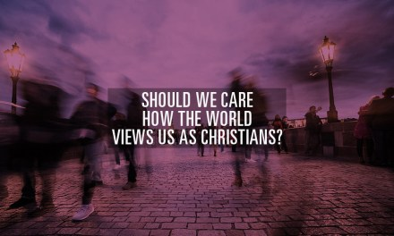 Should We Care How the World Views Us as Christians?