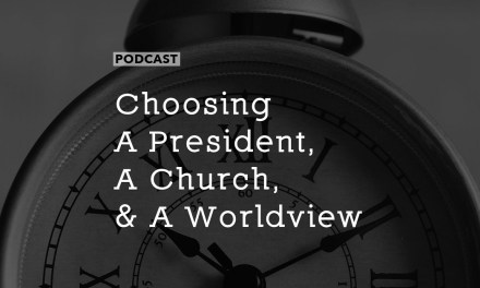 Choosing a President, a Church, and a Worldview