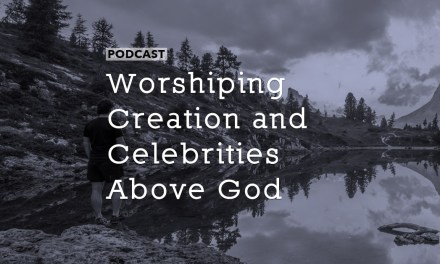 Worshiping Creation and Celebrities Above God