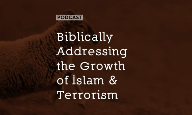 Biblically Addressing the Growth of Islam and Terrorism