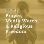 Prayer, Media Watch, & Religious Freedom