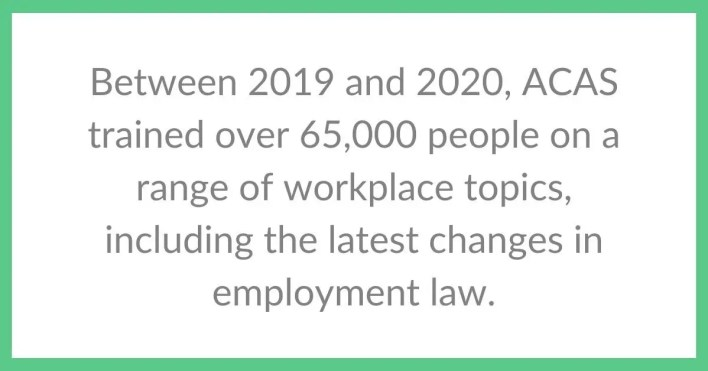 Between 2019 and 2020, ACAS trained over 65,000 people on a range of workplace topics, including the latest changes in employment law.