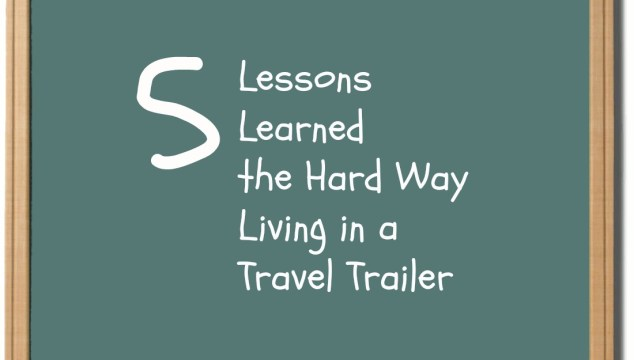 Five Lessons Learned the Hard Way Living in a Travel Trailer