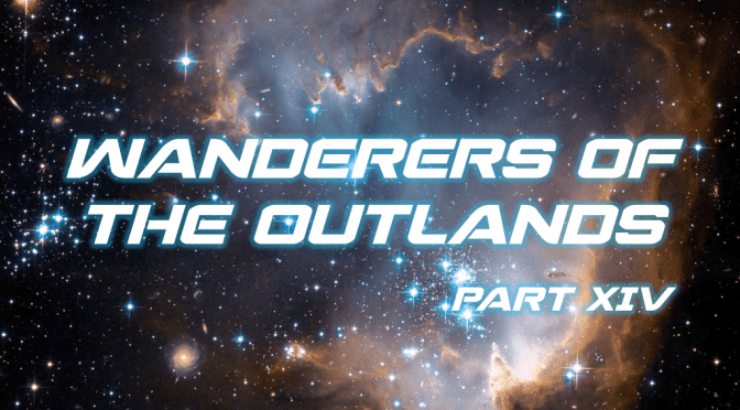Sci-Fi Fridays! Wanderers of the Outlands Part XIV