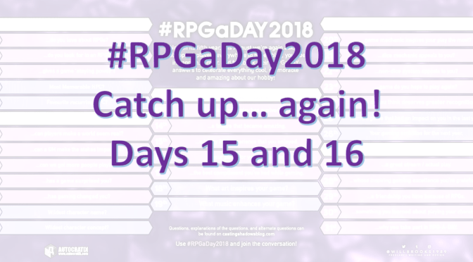 #RPGaDay2018 Catch up… again! Days 15 and 16