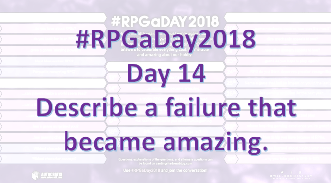 #RPGaDay2018 – Day 14: Describe a failure that became amazing.
