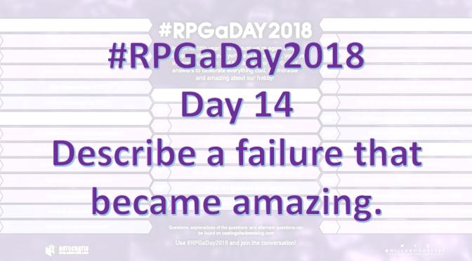 #RPGaDay2018 – Day 14: Describe a failure that became amazing.