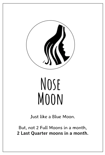 The Nose Moon is the name for the 2nd Last Quarter Moon in a month - it's like a Blue Moon