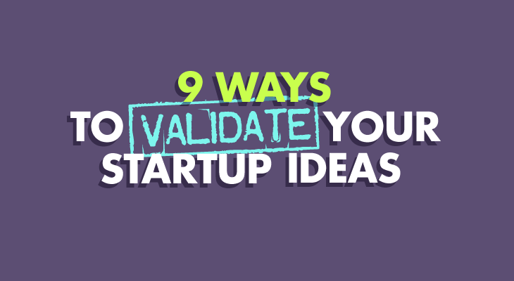 9 Ways to Validate Your Startup Ideas