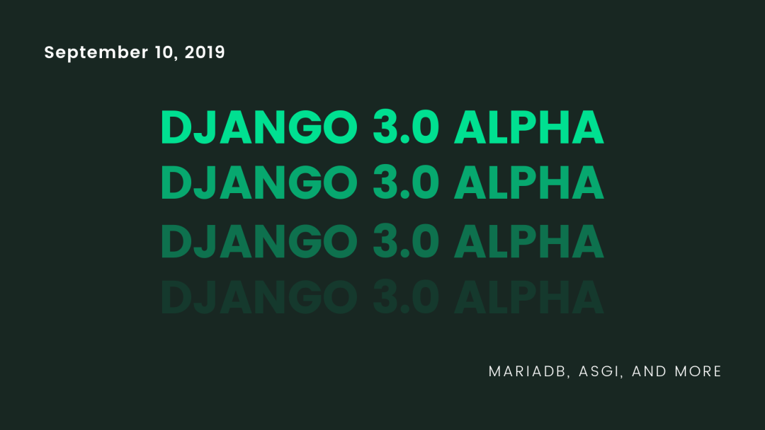 Django 3.0 alpha released on September 10, 2019 - support for MariaDB, ASGI, and more.