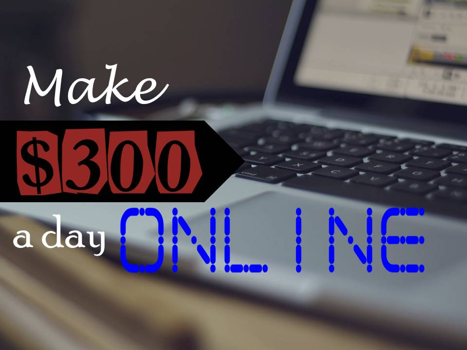 how to make $300 a day online