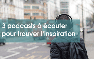3 podcasts à écouter pour trouver l'inspiration
