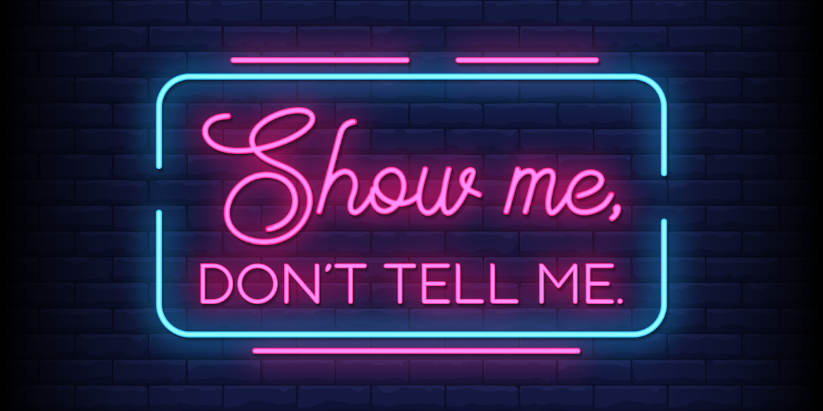 Don't tell me, show me!