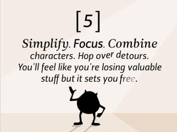 Simplifiez. Concentrez-vous. Associez les personnages. Contournez les détours. Vous aurez l'impression de perdre des éléments importants, mais ça vous libérera.