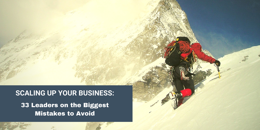 Scaling Up Your Business: 33 Leaders on the Biggest Mistakes to Avoid