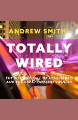 Totally Wired: The Rise and Fall of Josh Harris and The Great Dotcom Swindle - Audiobook Download