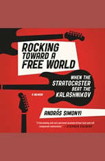 Rocking Toward a Free World: When the Stratocaster Beat the Kalashnikov - Audiobook Download