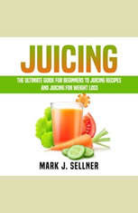 Juicing: The Ultimate Guide for Beginners to Juicing Recipes and Juicing for Weight Loss - Audiobook Download