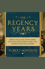 The Regency Years: During Which Jane Austen Writes Napoleon Fights Byron Makes Love and Britain Becomes Modern - Audiobook Download