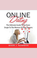 Online Dating: The Ultimate Guide To Go From Single To The Woman Of Your Dreams - Audiobook Download