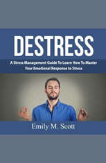 Destress: A Stress Management Guide To Learn How To Master Your Emotional Response to Stress - Audiobook Download