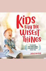 Kids Say the Wisest Things: 26 Lessons You Didnt Know Children Could Teach You - Audiobook Download