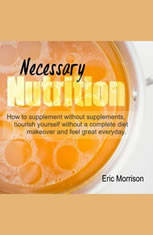 Necessary Nutrition: How To Supplement Without Supplements Nourish Yourself Without A Complete Diet Makeover And Feel Great Everyday - Audiobook Download