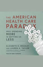 The American Health Care Paradox: Why Spending More is Getting Us Less - Audiobook Download