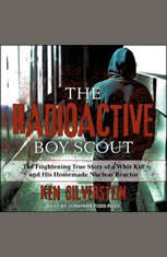 The Radioactive Boy Scout: The Frightening True Story of a Whiz Kid and His Homemade Nuclear Reactor - Audiobook Download