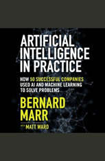 Artificial Intelligence in Practice: How 50 Successful Companies Used AI and Machine Learning to Solve Problems - Audiobook Download