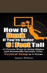 How to Dunk if Youre Under 6 Feet Tall: 13 Proven Ways to Jump Higher and Drastically Increase Your Vertical Jump in 4 Weeks - Audiobook Download