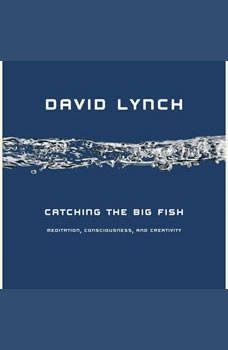 Download Catching the Big Fish: Meditation. Consciousness. and Creativity Audiobook by David Lynch | AudiobooksNow.com