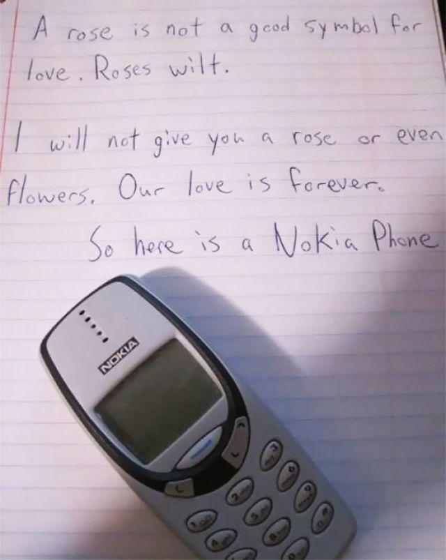 Una rosa no es un buen símbolo para el amor. Se marchitan. No te voy a entregar una rosa, ni flores. Nuestro amor es para siempre. Así que acá tienes un Nokia