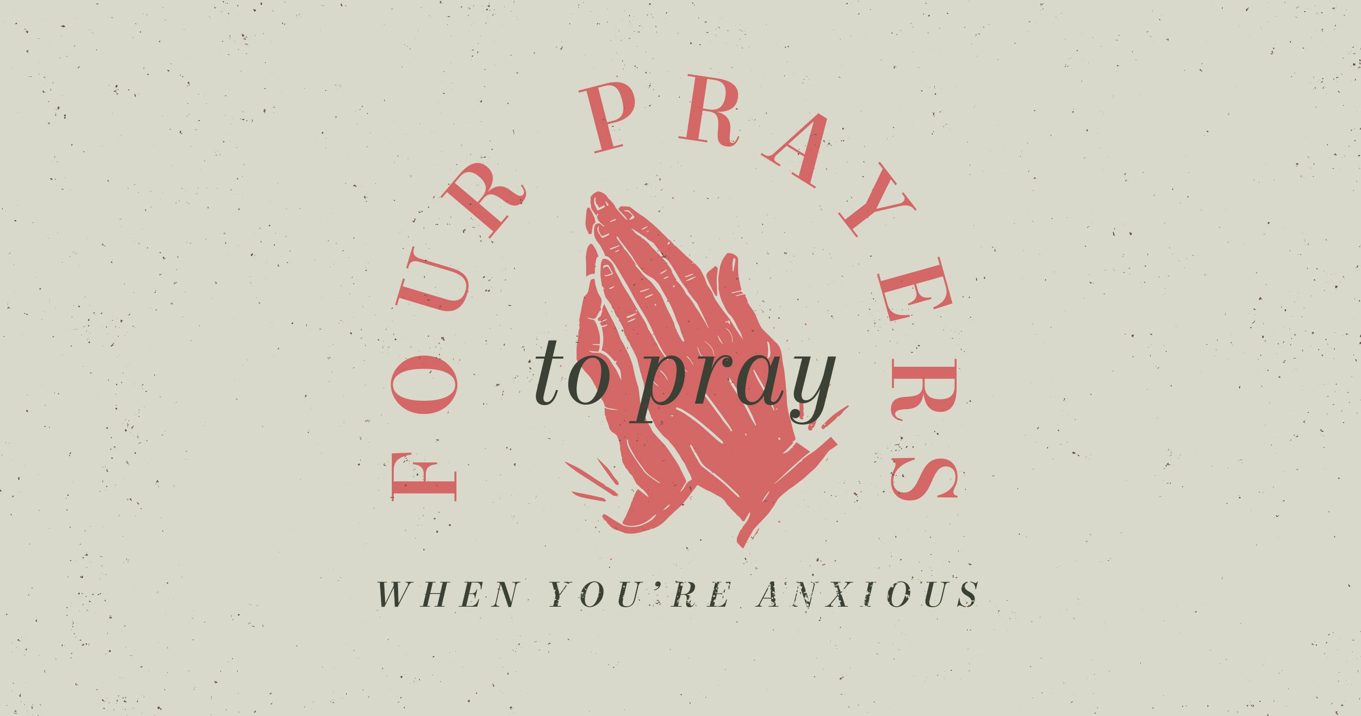 Four Prayers to Pray When You're Anxious