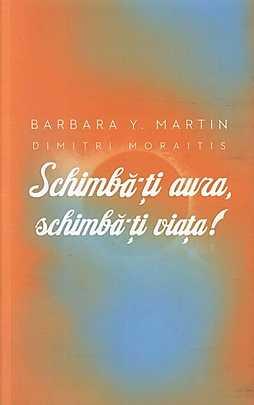 Schimba-ti aura, schimba-ti viata! Un ghid pentru dezvaluirea puterii spirituale - Barbara Y. Martin, Dimitri Moraitis