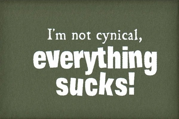 Now, if I really felt this way, I would indeed be cynical, but I don't think EVERYTHING sucks... just some stuff, you know... like... pooey things that irritate me.