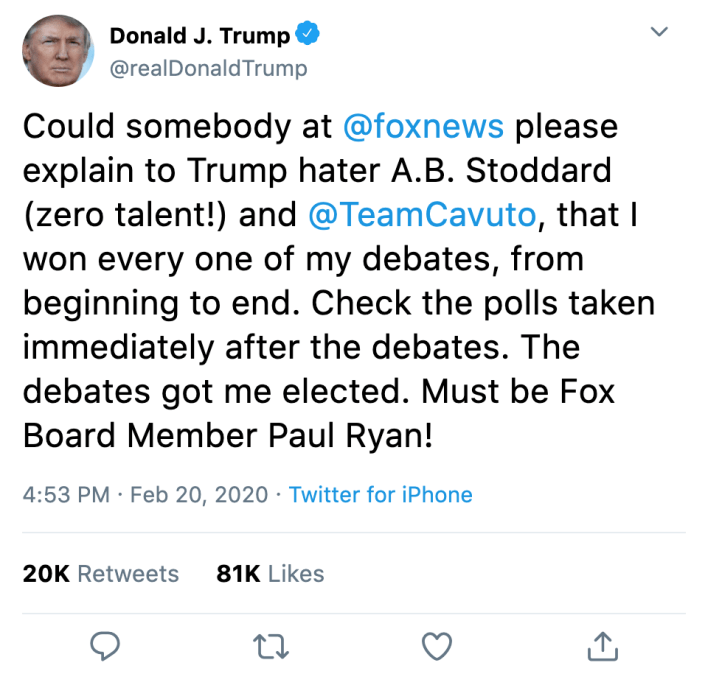 """@realdonaldtrump: """"Could somebody at @foxnews please explain to Trump hater A.B. Stoddard (zero talent!) and @TeamCavuto, that I won every one of my debates, from beginning to end. Check the polls taken immediately after the debates. The debates got me elected. Must be Fox Board Member Paul Ryan!"""" -Feb 20th 2020"""
