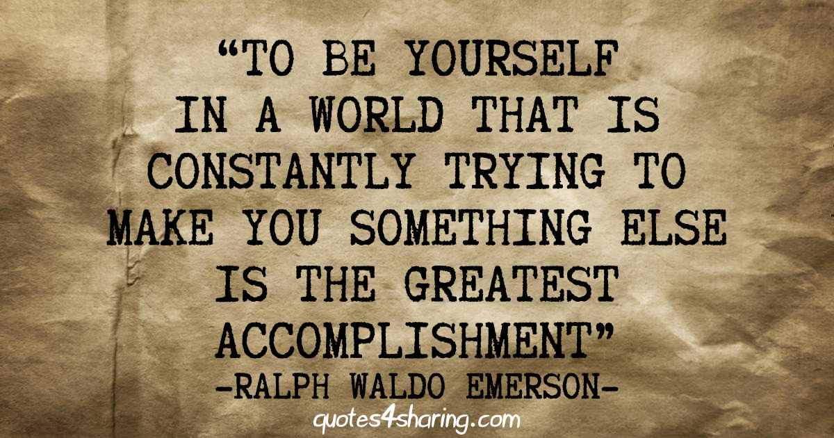"Image result for ""To be yourself in a world that is constantly trying to make you something else is the greatest accomplishment."" ~ Ralph Waldo Emerson"