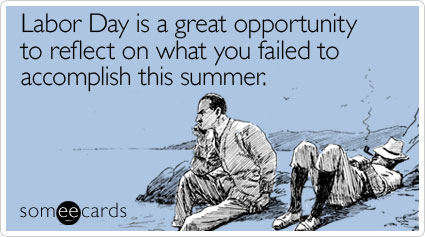 someecards.com - Labor Day is a great opportunity to reflect on what you failed to accomplish this summer