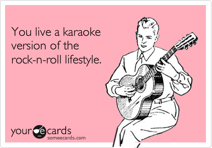 someecards.com - You live a karaoke version of the rock-n-roll lifestyle.