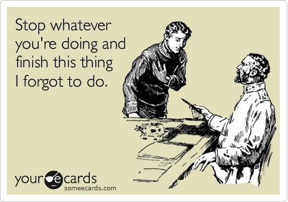 someecards.com - Stop whatever you're doing and finish this thing I forgot to do.