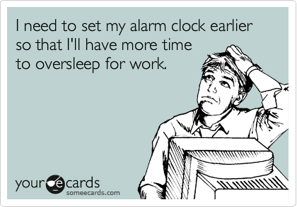 someecards.com - I need to set my alarm clock earlier so that I'll have more time to oversleep for work.